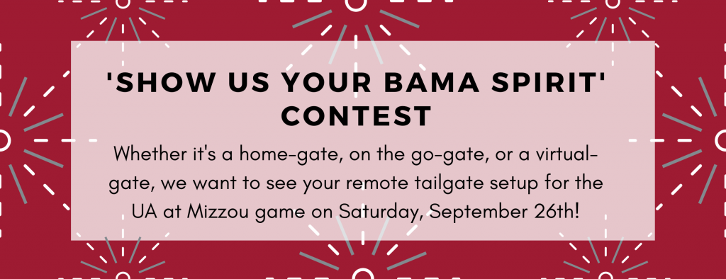 Show Us Your Bama Spirit Contest. Whether it's a home-gate, on the go-gate, or a virtual-gate, we want to see your remote tailgate setup for the UA at Mizzou game on Saturday, September 26.